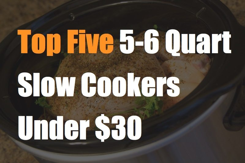 Top five 5-6 quart slow cookers under thirty dollars