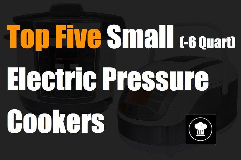 Top Five Small Electric Pressure Cookers (-6 Quart)