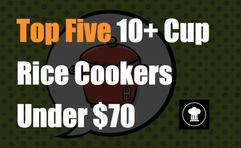 Top Five 10+ Cup Rice Cookers Under 70 dollars