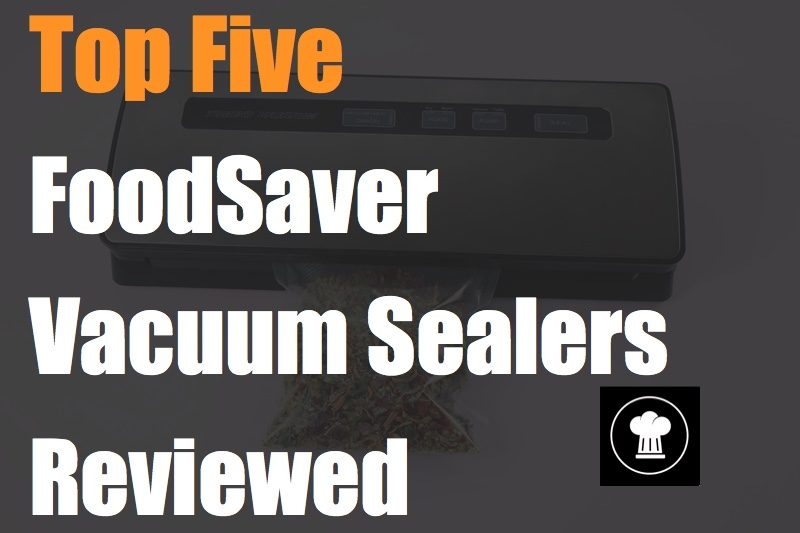 Top Five FoodSaver Vacuum Sealers Reviewed