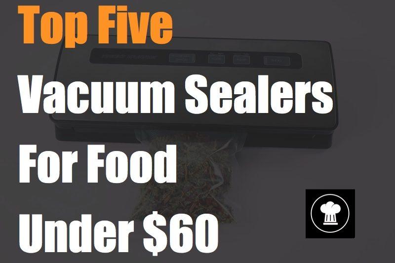 Top Five Vacuum Sealers For Food Under 60 dollars