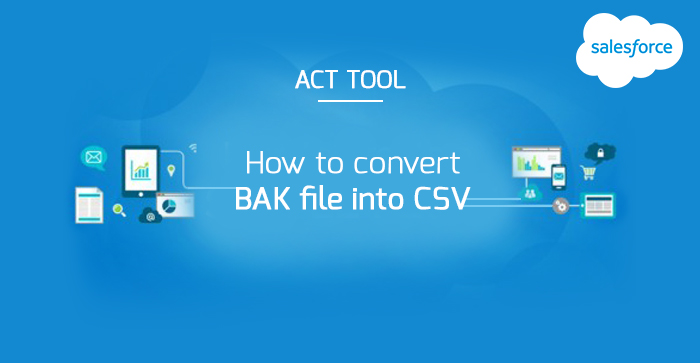 How to convert BAK file into CSV using ACT EXPORTER TOOL and import in to salesforce