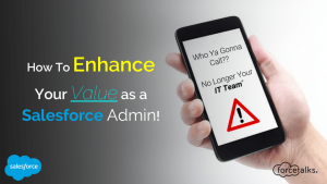 Who Ya Gonna Call – 'No Longer Your IT Team' – (How To Enhance Your Value As A Salesforce Admin!)