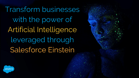 Transform businesses with the power of Artificial Intelligence leveraged through Salesforce Einstein