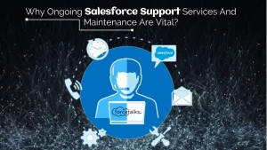 Why Ongoing Salesforce Support Services And Maintenance Are Vital?