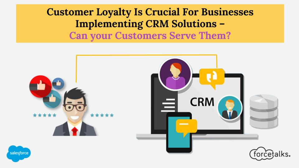 Customer Loyalty Is Crucial For Businesses Implementing CRM Solutions – Can your Customers Serve Them?