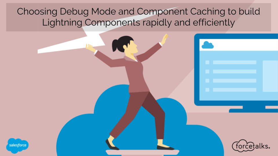 Choosing Debug Mode and Component Caching to build Lightning Components rapidly and efficiently