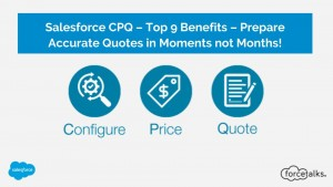 Salesforce CPQ – Top 9 Benefits – Prepare Accurate Quotes in Moments not Months!