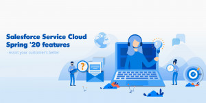 Refine your Customer Care with Salesforce Service Cloud Spring '20 features