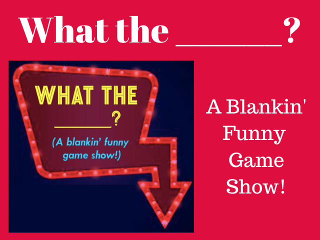 What the ______? A Live Game Show