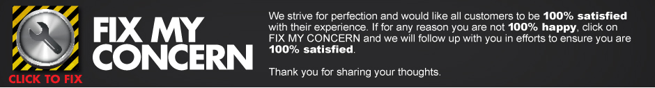 Fix My Concern. We strive for perfection and would like all customers to be 100% satisfied with their experience. If for any reason you are not 100% happy, click FIX MY CONCERN and we will follow up with you in efforts to ensure you are 100% satisfied. Thank you for sharing your thoughts
