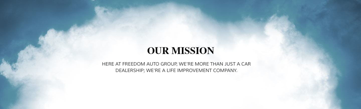 Our Mission Here at Freedom Auto Group, we're more than just a car dealership; we're a life improvement company.