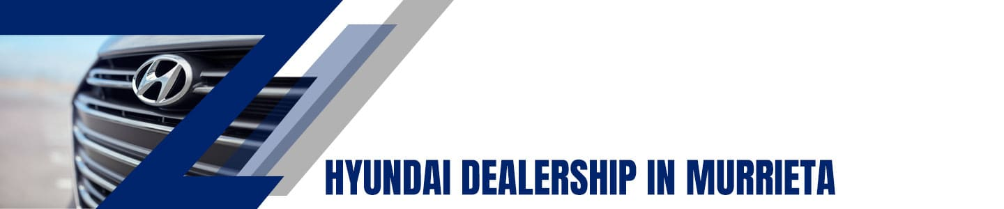 Hyundai Dealer Serving Murrieta, CA customers and beyond