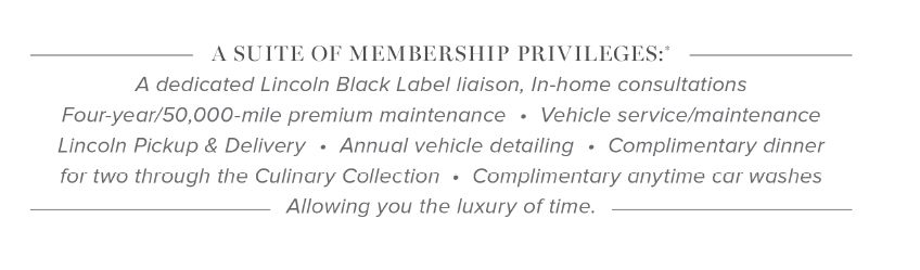 A suite of membership privilages: A dedicated Lincoln Black label liaison, in-home consultations Four-year/50,000-mile premium maintenance