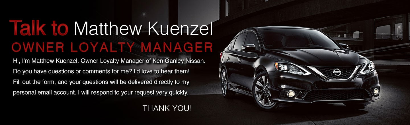 Talk to Matthew Kuenzel general manager ken ganley nissan