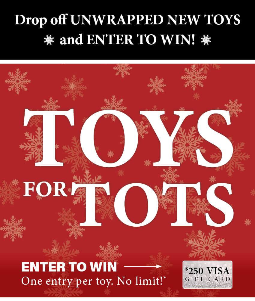 Drop off UNWRAPPED NEW TOYS and ENTER TO WIN!Toys for Tots Enter to Win a $250 VISA Gift Card. One entry per toy. No limit*