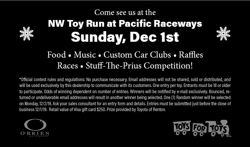 Come see us at theNW Toy Run at Pacific RacewaysSunday, Dec 1stFood • Music • Custom Car Clubs • RafflesRaces • Stuff-The-Prius Competition!*Official contest rules and regulations: No purchase necessary. Email addresses will not be shared, sold or distributed, and will be used exclusively by this dealership to communicate with its customers. One entry per toy. Entrants must be 18 or older to participate. Odds of winning dependent on number of entries. Winners will be notified by e-mail exclusively. Bounced, returned or undeliverable email addresses will result in another winner being selected. One (1) Random winner will be selected on Monday, 12/2/19. Ask your sales consultant for an entry form and details. Entries must be submitted just before the close of business 12/1/19. Retail value of Visa gift card $250. Prize provided by Toyota of Renton.