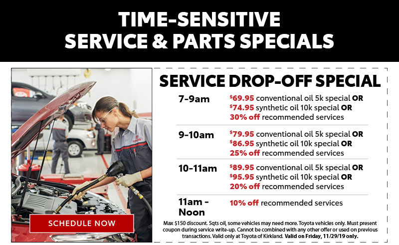 SERVICE SLICE:TIME-SENSITIVE SERVICE & PARTS SPECIALSSERVICE SPECIAL:7am-9am $69.95 conventional oil 5k special OR $74.95 synthetic oil 10k special OR 30% off recommended services. 9am-10am$79.95 conventional oil 5k special OR $86.95 synthetic oil 10k special OR 25% off recommended services. 10am-11am$89.95 conventional oil 5k special OR $95.95 synthetic oil 10k special OR 20% off recommended services. 11am-12pm10% off recommended services. Max $150 discount. Must present coupon during service write-up. Cannot be combined with any other offer or used on previous transactions. Toyotas only. Valid only at Toyota of Kirkland. Valid on Friday, 11/29/19 only.SCHEDULE NOWPARTS AND ACCESSORIES SPECIALFriday, 11/29 only – 7am – 6pm30% off parts and accessories, over the counter sales onlyGood for Genuine Toyota parts and accessory items only. Excludes TRD products. Excludes installation charges. Up to $200 discount. Some additional restrictions apply. Valid at Toyota of Kirkland only. Valid 11/29/19 only.SHOP NOW