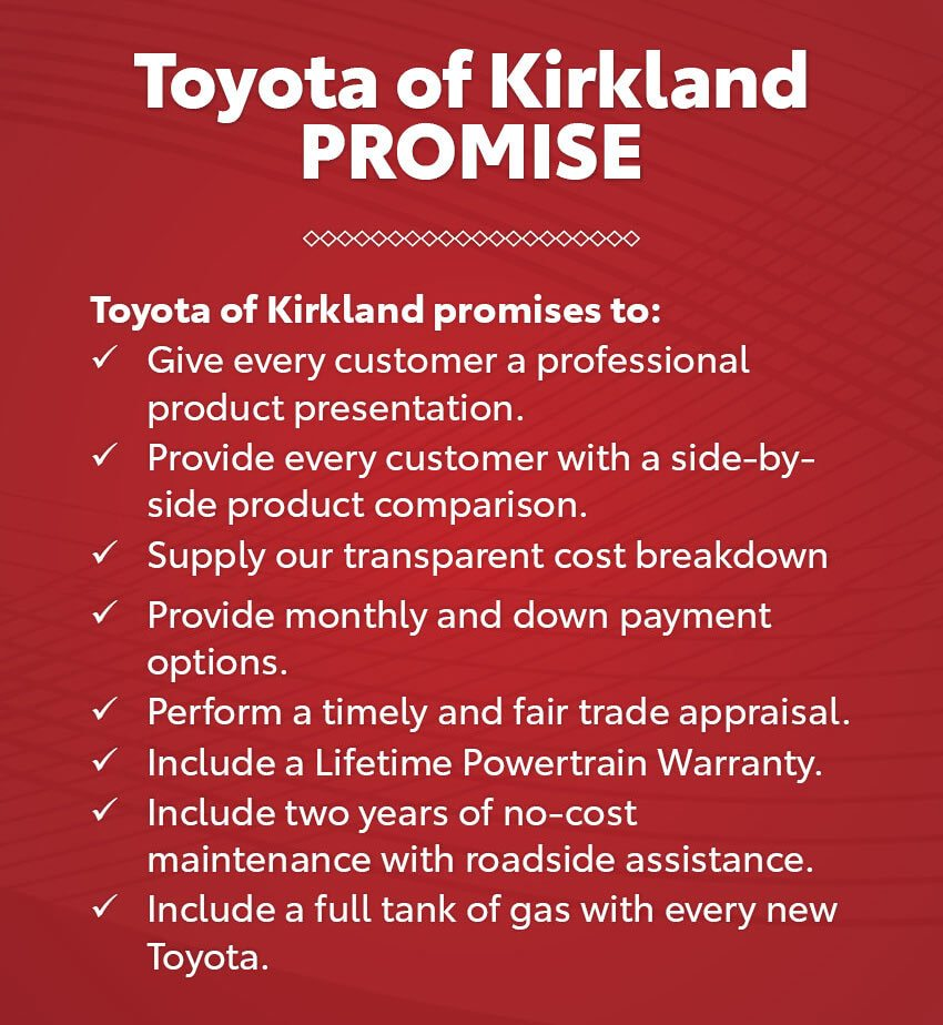 March  2020  Toyota of Kirkland Promise Toyota of Kirkland promises to: Give every customer a professional product presentation, Provide every customer with a side -by -side product comparison, Supply our transparent cost bre akdown, to include showing the actual factory invoice, Provide monthly and down payment options, Perform a timely and fair trade appraisal, Include a Lifetime Powertrain Warranty, Include two years of no -cost maintenance with roadside assistance, Include  a full tank of gas with every new Toyota.
