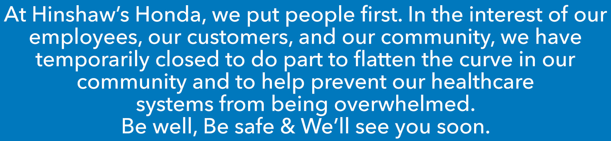 At Hinshaw's Honda, we put people first. In the interest of our employees, our customers, and our community, we have temporarily closed to do our part to flatten the curve in our community and to help prevent our healthcare systems from being overwhelmed. Be Well, Be Safe, & We'll See You Soon.
