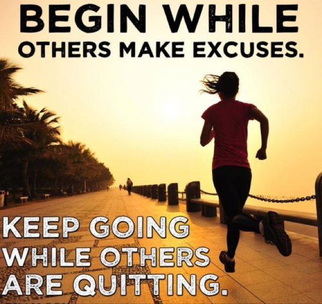 Begin while others make excuses. Keep going while others are quitting.