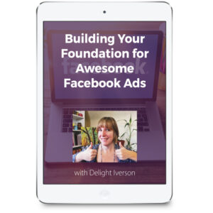 Building Your Foundation for Awesome Facebook Ads with Delight Iverson