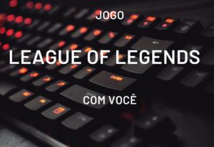 Jogo League of Legends(LOL) com você
