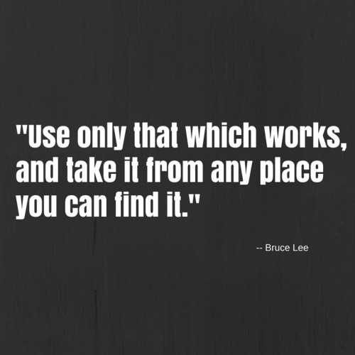 "Bruce Lee Quote - ""Use only which works, and take it from any place you can find it."""
