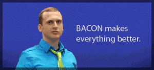 Bacon makes everything better. Gary Bacon.