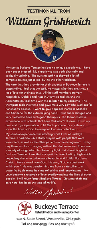 William Grishkevish's testimonial about how much he grew at Buckeye Terrace. He has a testimony that the staff and therapists really did help him not only rehabilitate, but to also grow as a person. The feeling he felt here has been as wholesome as the love he feels from deity. The love he feels for this Nursing center and for the staff here is endless.