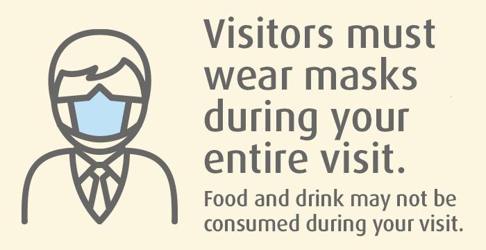 Visitors must wear masks during entire visit.