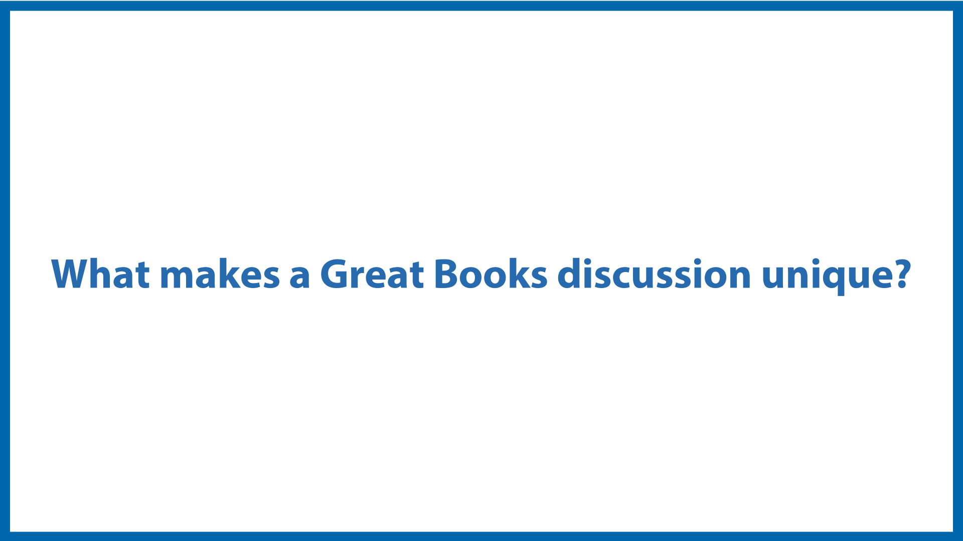 <center>What Makes a <br/>Great Books Discussion Unique?</center>