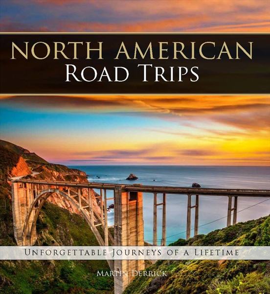 North American Road Trips:  Unforgettable Journeys of a Lifetime By: Martin Derrick