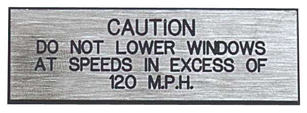 Precautionary Plaque: Do Not Lower Windows At Speeds In Excess Of 120 MPH. Silver with black letters.