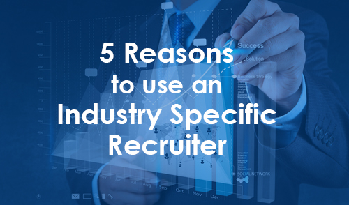 5 Reasons to Use an Industry Specific Recruiter