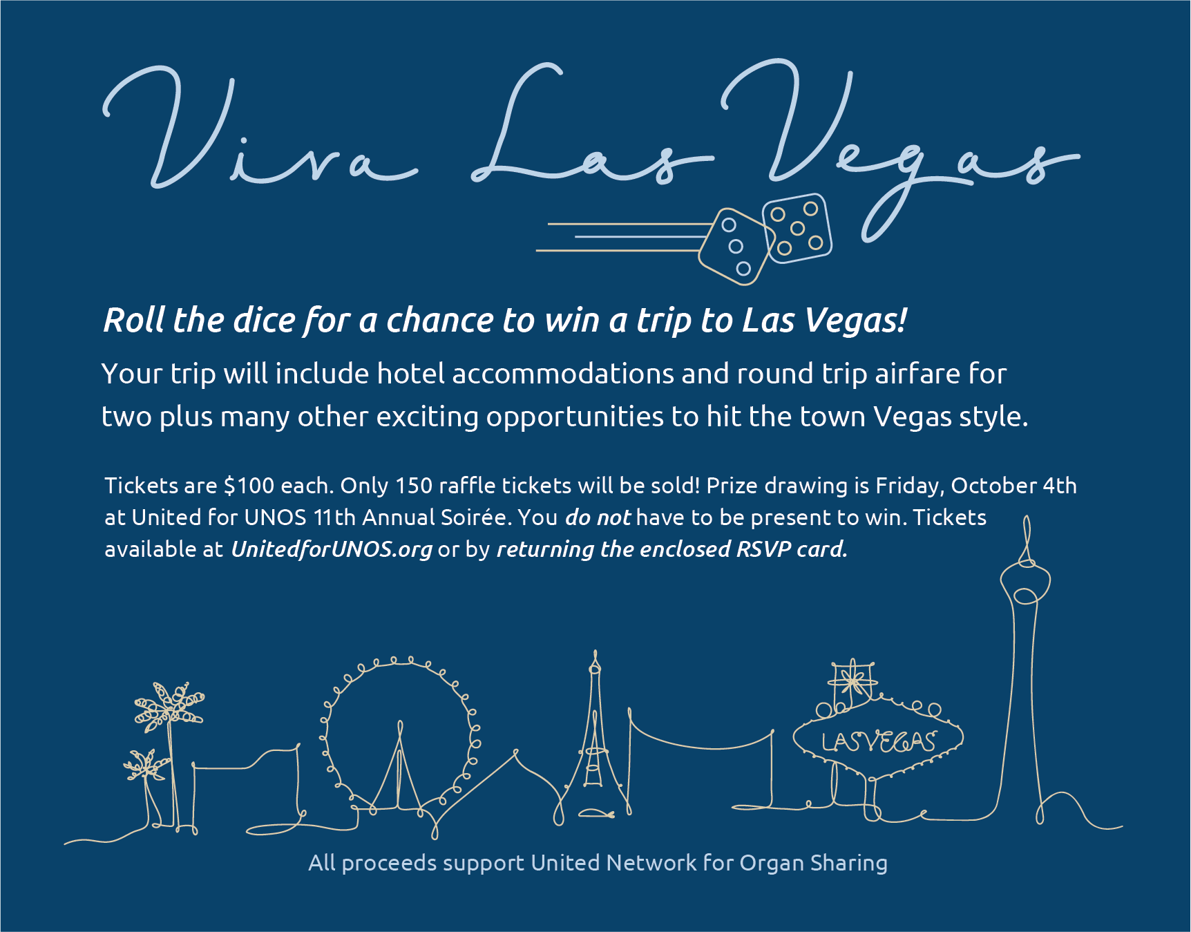Roll the dice for a chance to win a trip to Las Vegas! Your trip will include hotel accommodations and round trip airfare for two plus many other exciting opportunities to hit the town Vegas style. Tickets are $100 each. Only 150 raffle tickets will be sold! Prize drawing is Friday, October 4th at United for UNOS 11th Annual Soirée. You do not have to be present to win. Tickets available at UnitedforUNOS.org or by returning the enclosed RSVP card.