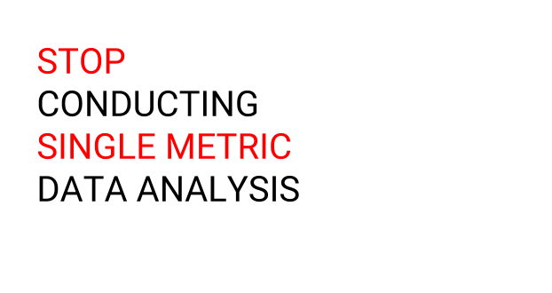 Stop Conducting Single Metric Data Analysis