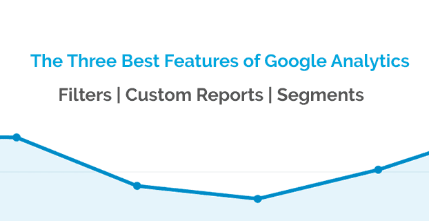 The Three Best Features of Google Analytics