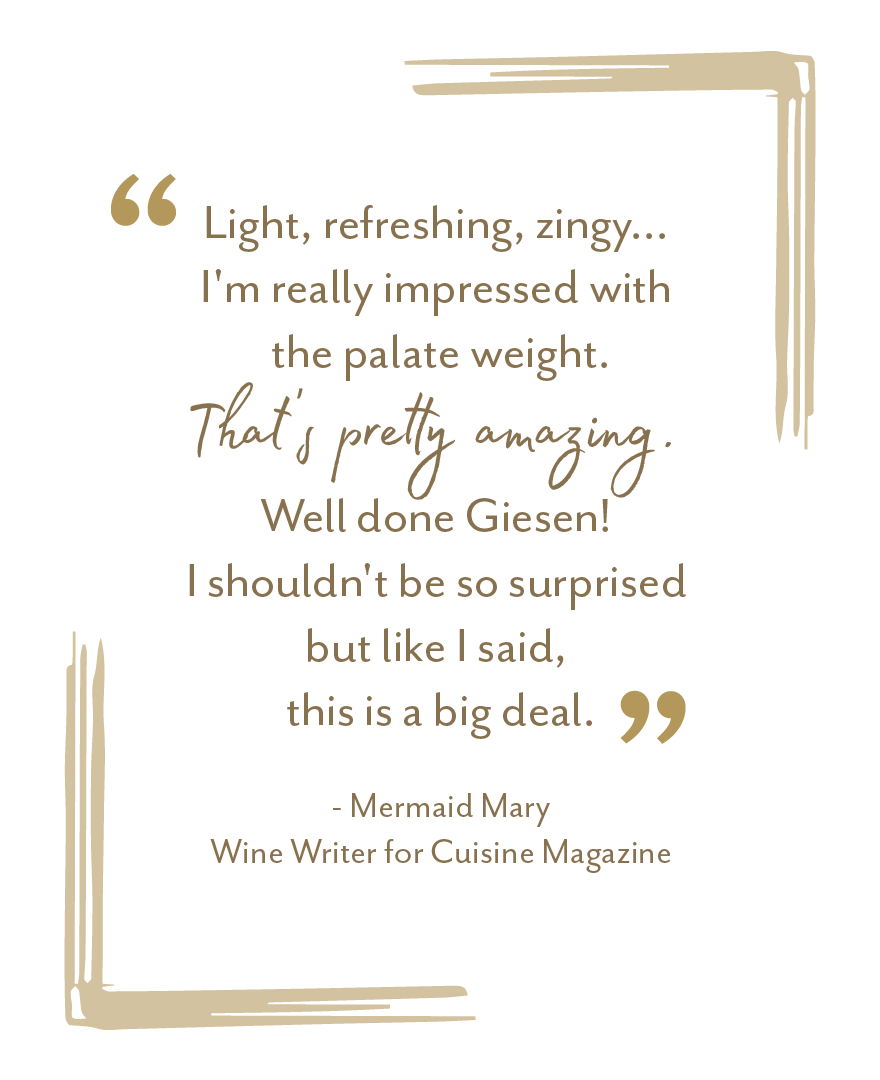 """Light, refreshing, zingy... I'm really impressed with the palate weight. That's pretty amazing. Well done Giesen"" - Mermaid Mary, Wine Writer for Cuisine Magazine"