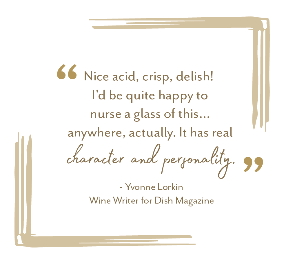 """Nice acid, crisp, delish! I'd be quite happy to nurse a glass of this... anywhere actually. It has real character and personality."" - Yvonne Lorkin, Wine Writer for Dish Magazine"
