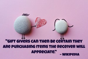 Gift givers can then be certain they are purchasing items the receiver will appreciate. - Wikipedia