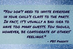 You don't need to invite everyone in your child's class to the party. In fact, it's usually a bad idea to have too many guests. You should, however, be considerate of others' feelings. - PBS Parents