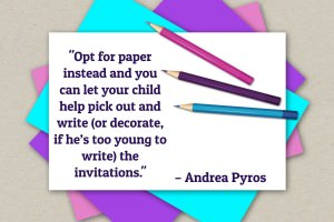 Opt for paper instead and you can let your child help pick out and write (or decorate, if he's too young to write) the invitations. - Andrea Pyros