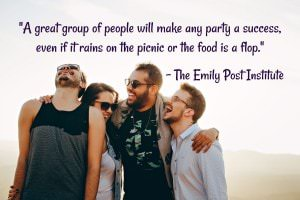 A great group of people will make any party a success, even if it rains on the picnic or the food is a flop. - The Emily Post Institute