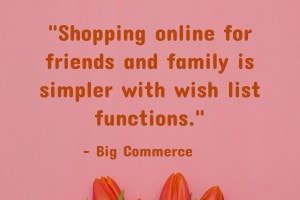 Shopping online for friends and family is simpler with wish list functions. - Big Commerce
