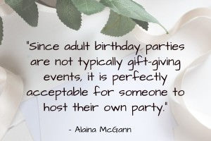 Since adult birthday parties are not typically gift-giving events, it is perfectly acceptable for someone to host their own party. - Alaina McGann