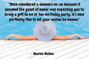 Once considered a manners no-no because it assumed the guest of honor was expecting you to bring a gift to his or her birthday party, it's now perfectly fine to let your wishes be known. - Marlee McKee