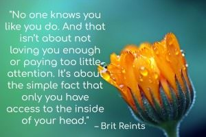 No one knows you like you do. And that isn't about not loving you enough or paying too little attention. It's about the simple fact that only you have access to the inside of your head. - Brit Reints
