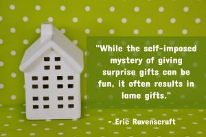 While the self-imposed mystery of giving surprise gifts can be fun, it often results in lame gifts.- Eric Ravenscraft