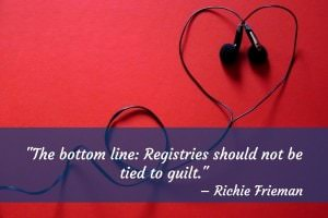 The bottom line: Registries should not be tied to guilt. - Richie Trieman
